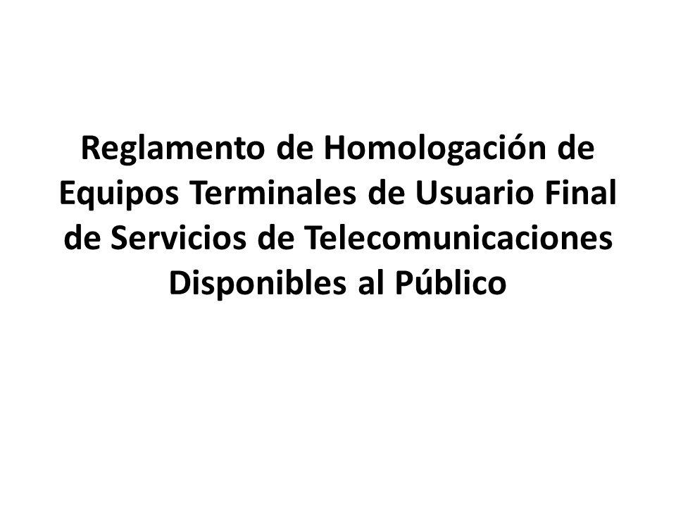Reglamento de Homologación de Equipos Terminales de Usuario Final de Servicios de Telecomunicaciones Disponibles al Público