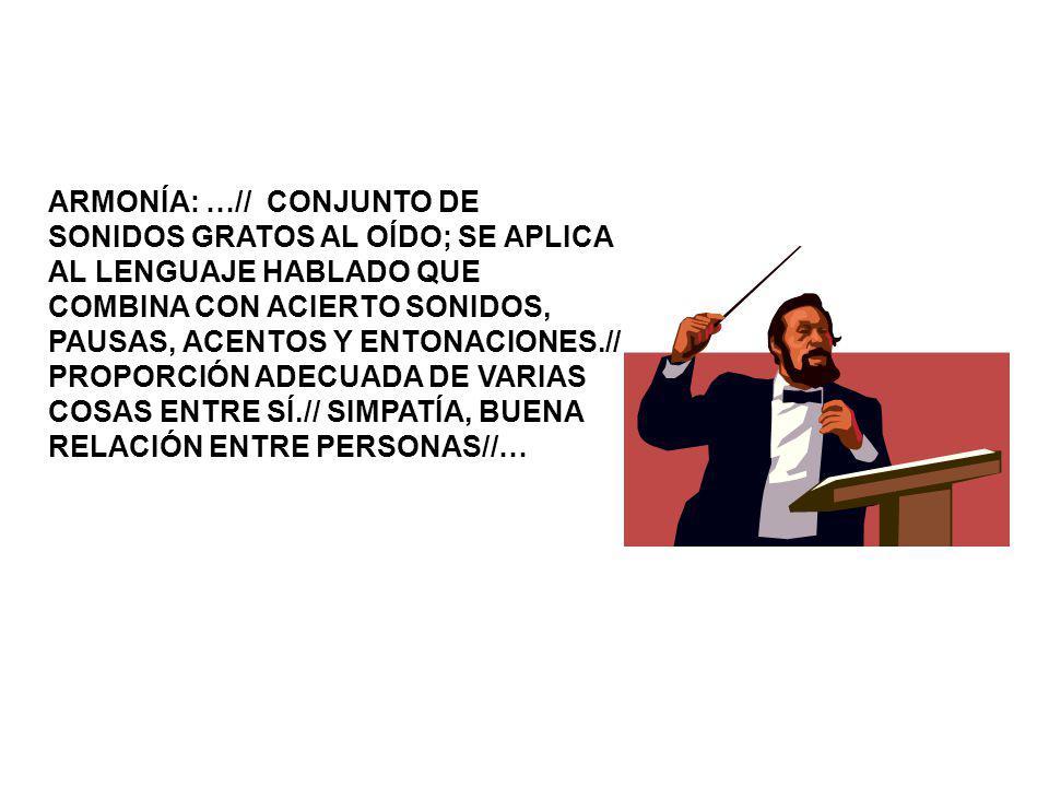 ARMONÍA: …// CONJUNTO DE SONIDOS GRATOS AL OÍDO; SE APLICA AL LENGUAJE HABLADO QUE COMBINA CON ACIERTO SONIDOS, PAUSAS, ACENTOS Y ENTONACIONES.// PROPORCIÓN ADECUADA DE VARIAS COSAS ENTRE SÍ.// SIMPATÍA, BUENA RELACIÓN ENTRE PERSONAS//…