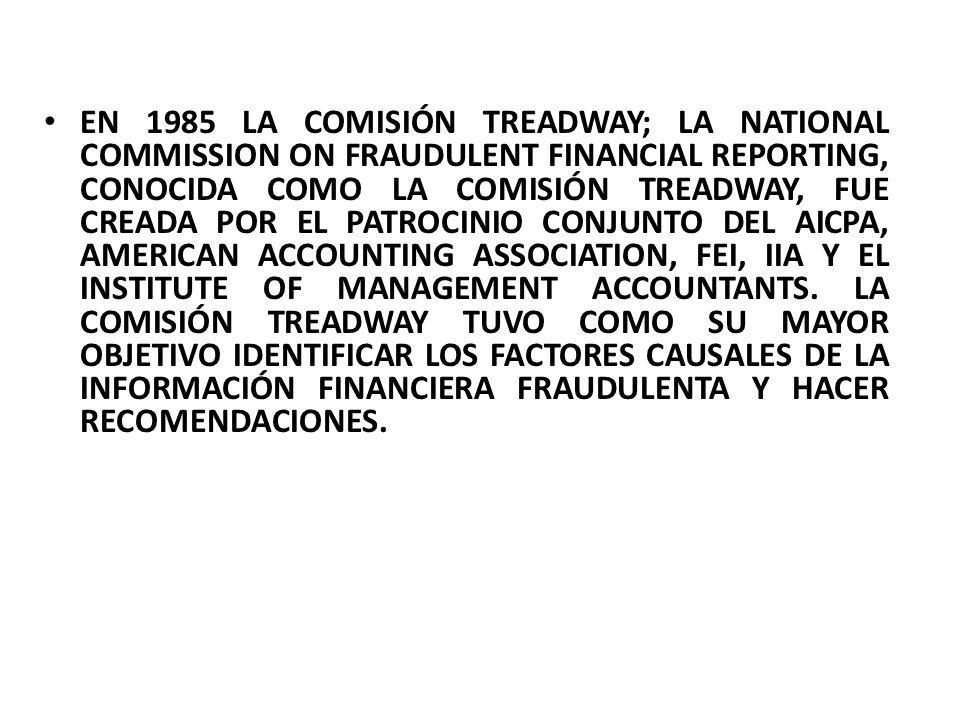 EN 1985 LA COMISIÓN TREADWAY; LA NATIONAL COMMISSION ON FRAUDULENT FINANCIAL REPORTING, CONOCIDA COMO LA COMISIÓN TREADWAY, FUE CREADA POR EL PATROCINIO CONJUNTO DEL AICPA, AMERICAN ACCOUNTING ASSOCIATION, FEI, IIA Y EL INSTITUTE OF MANAGEMENT ACCOUNTANTS.