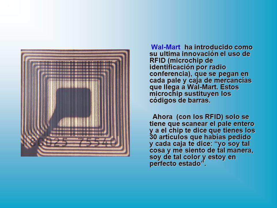 Wal-Mart ha introducido como su ultima innovación el uso de RFID (microchip de identificación por radio conferencia), que se pegan en cada pale y caja de mercancías que llega a Wal-Mart. Estos microchip sustituyen los códigos de barras.