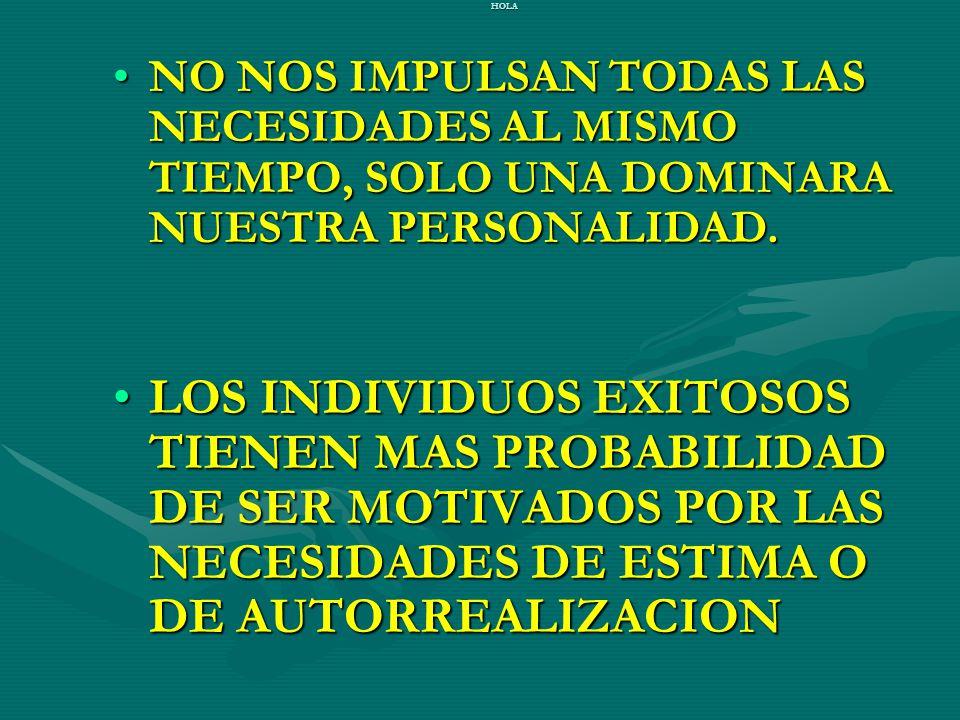 HOLA NO NOS IMPULSAN TODAS LAS NECESIDADES AL MISMO TIEMPO, SOLO UNA DOMINARA NUESTRA PERSONALIDAD.