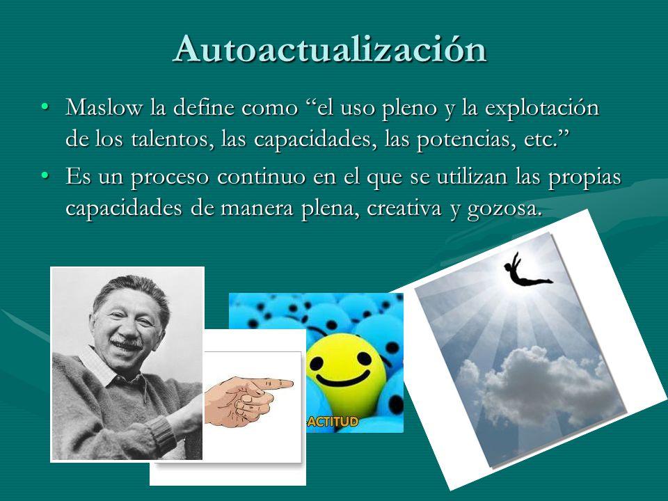Autoactualización Maslow la define como el uso pleno y la explotación de los talentos, las capacidades, las potencias, etc.