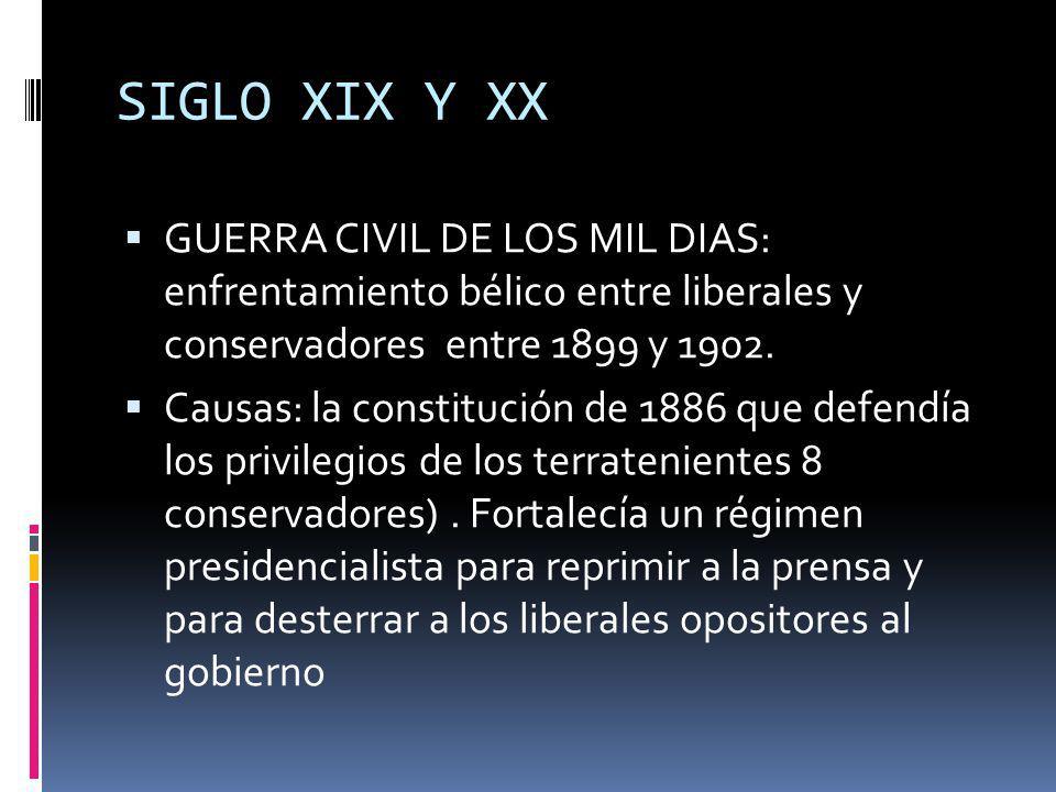 SIGLO XIX Y XX GUERRA CIVIL DE LOS MIL DIAS: enfrentamiento bélico entre liberales y conservadores entre 1899 y 1902.