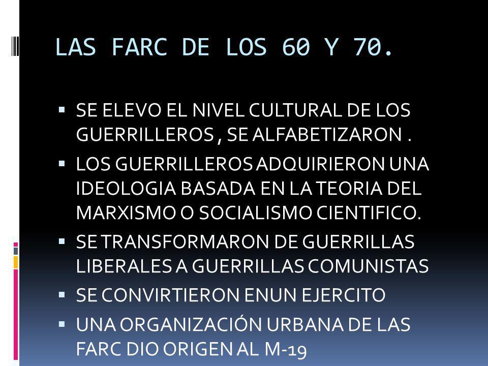 LAS FARC DE LOS 60 Y 70. SE ELEVO EL NIVEL CULTURAL DE LOS GUERRILLEROS , SE ALFABETIZARON .