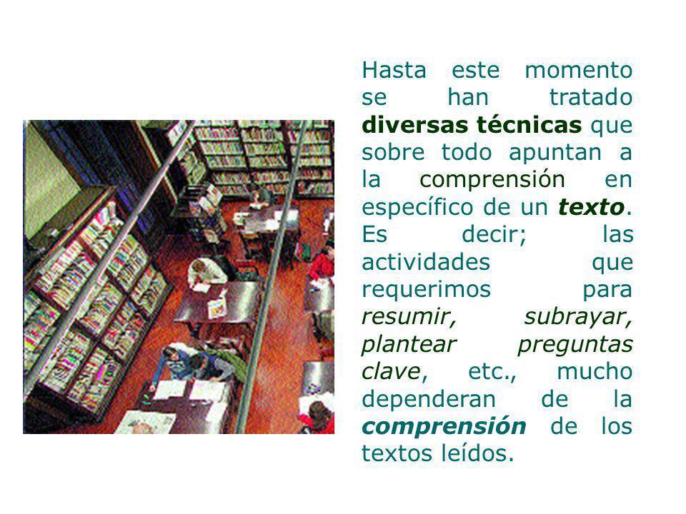 Hasta este momento se han tratado diversas técnicas que sobre todo apuntan a la comprensión en específico de un texto.