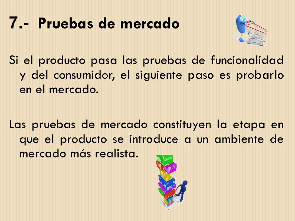 7.- Pruebas de mercado Si el producto pasa las pruebas de funcionalidad y del consumidor, el siguiente paso es probarlo en el mercado.