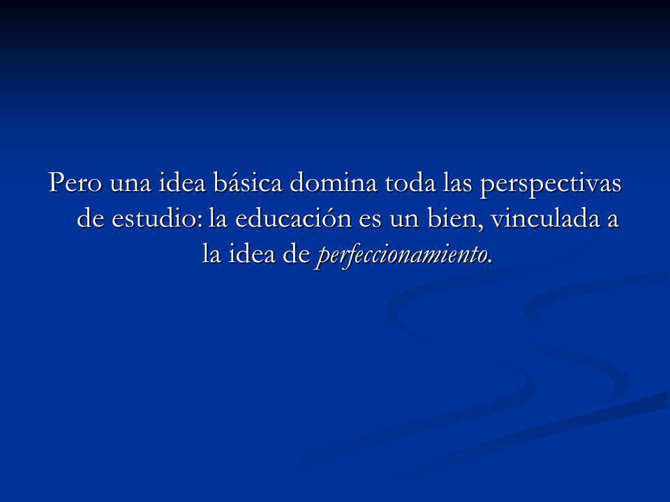 Pero una idea básica domina toda las perspectivas de estudio: la educación es un bien, vinculada a la idea de perfeccionamiento.