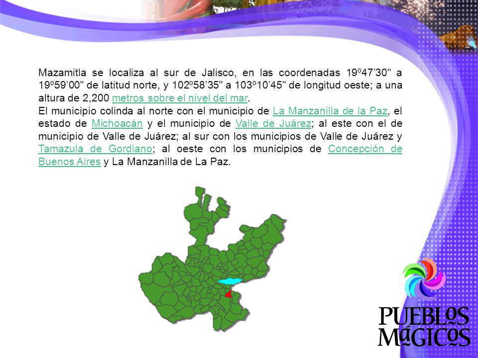 Mazamitla se localiza al sur de Jalisco, en las coordenadas 19º47'30 a 19º59'00 de latitud norte, y 102º58'35 a 103º10'45 de longitud oeste; a una altura de 2,200 metros sobre el nivel del mar.