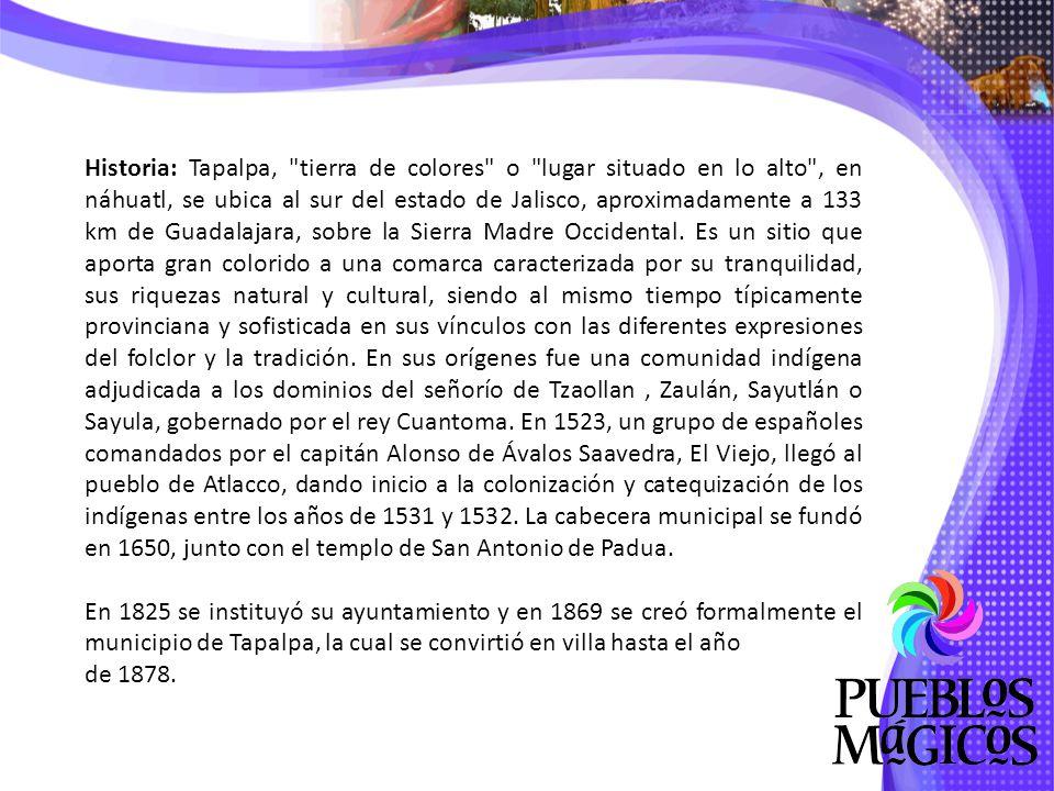 Historia: Tapalpa, tierra de colores o lugar situado en lo alto , en náhuatl, se ubica al sur del estado de Jalisco, aproximadamente a 133 km de Guadalajara, sobre la Sierra Madre Occidental. Es un sitio que aporta gran colorido a una comarca caracterizada por su tranquilidad, sus riquezas natural y cultural, siendo al mismo tiempo típicamente provinciana y sofisticada en sus vínculos con las diferentes expresiones del folclor y la tradición. En sus orígenes fue una comunidad indígena adjudicada a los dominios del señorío de Tzaollan , Zaulán, Sayutlán o Sayula, gobernado por el rey Cuantoma. En 1523, un grupo de españoles comandados por el capitán Alonso de Ávalos Saavedra, El Viejo, llegó al pueblo de Atlacco, dando inicio a la colonización y catequización de los indígenas entre los años de 1531 y 1532. La cabecera municipal se fundó en 1650, junto con el templo de San Antonio de Padua.