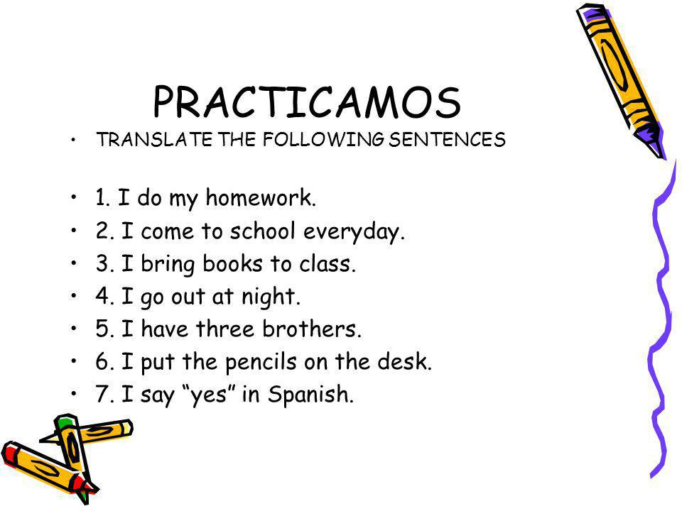 PRACTICAMOS 1. I do my homework. 2. I come to school everyday.