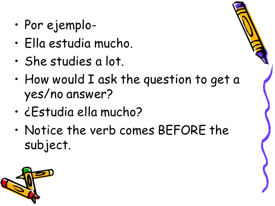 Por ejemplo- Ella estudia mucho. She studies a lot. How would I ask the question to get a yes/no answer