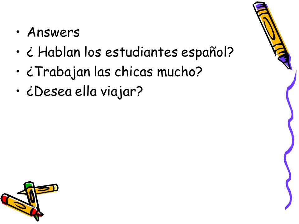 Answers ¿ Hablan los estudiantes español ¿Trabajan las chicas mucho ¿Desea ella viajar