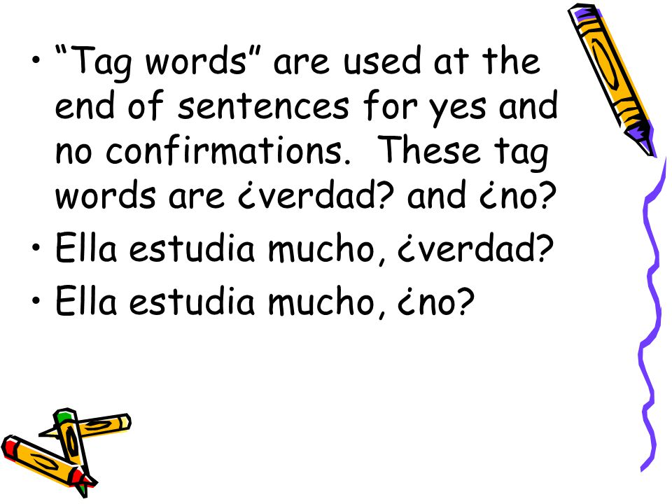 Tag words are used at the end of sentences for yes and no confirmations. These tag words are ¿verdad and ¿no