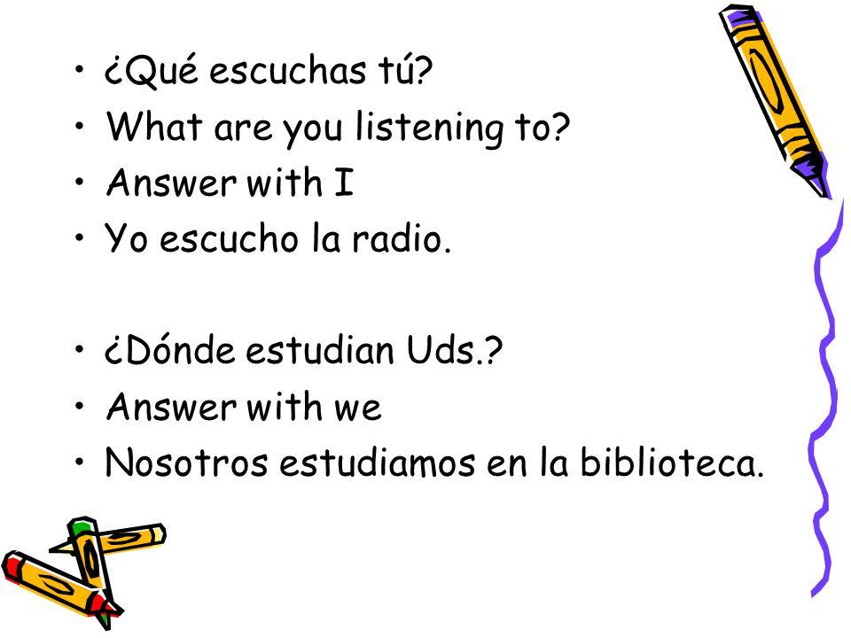 ¿Qué escuchas tú What are you listening to Answer with I. Yo escucho la radio. ¿Dónde estudian Uds.