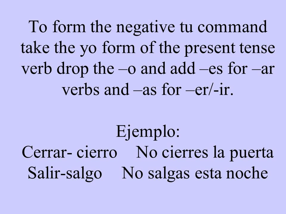 To form the negative tu command take the yo form of the present tense verb drop the –o and add –es for –ar verbs and –as for –er/-ir.