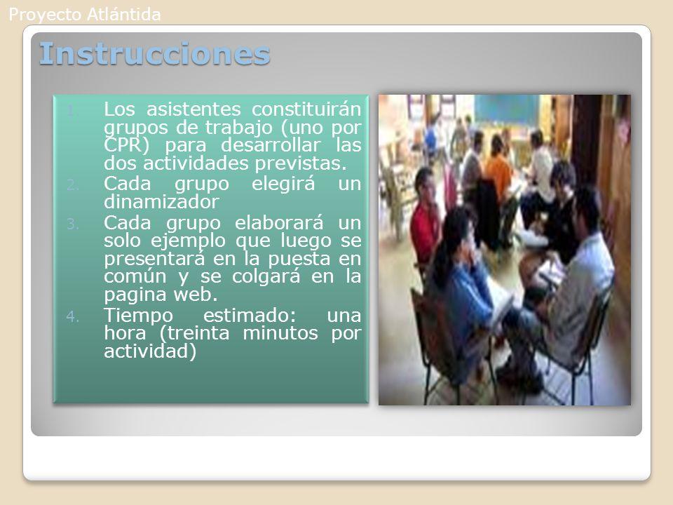 Proyecto Atlántida Instrucciones. Los asistentes constituirán grupos de trabajo (uno por CPR) para desarrollar las dos actividades previstas.
