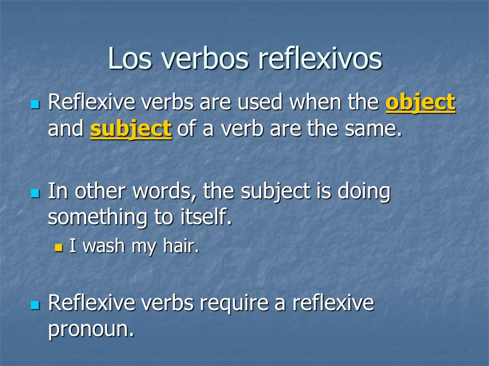Los verbos reflexivos Reflexive verbs are used when the object and subject of a verb are the same.