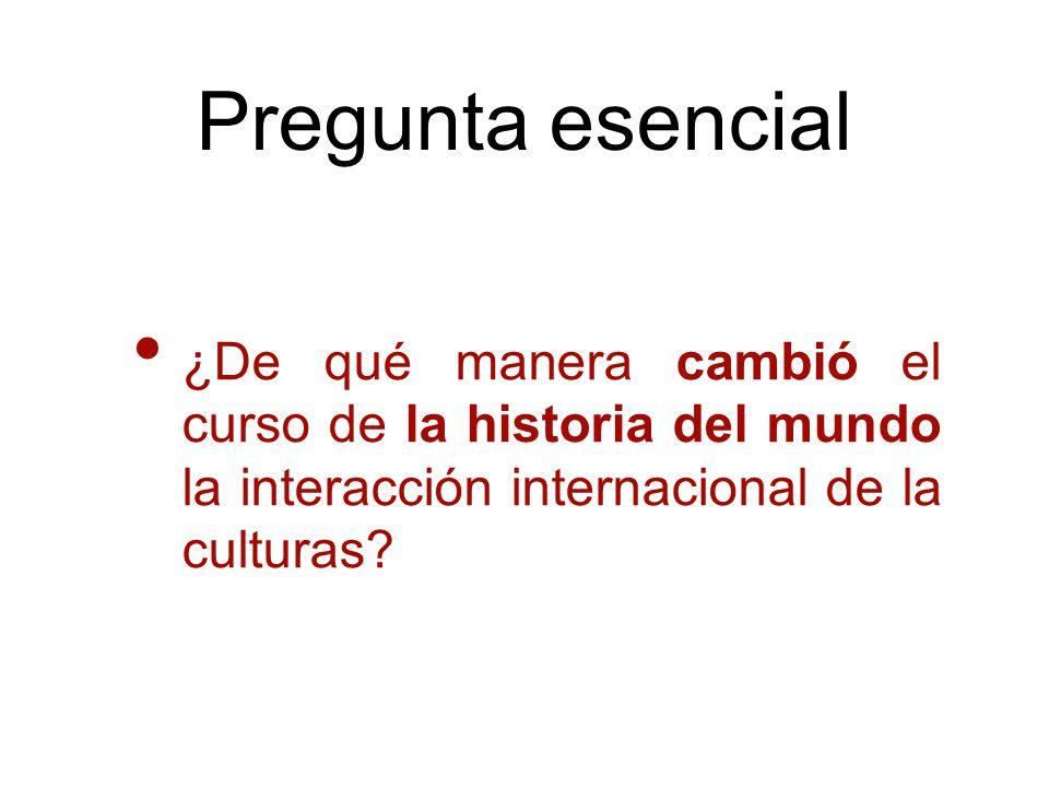 Pregunta esencial ¿De qué manera cambió el curso de la historia del mundo la interacción internacional de la culturas