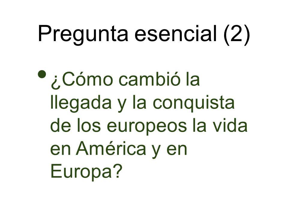 Pregunta esencial (2) ¿Cómo cambió la llegada y la conquista de los europeos la vida en América y en Europa