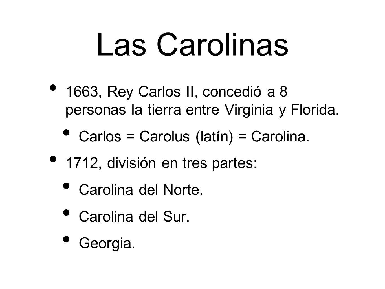 Las Carolinas 1663, Rey Carlos II, concedió a 8 personas la tierra entre Virginia y Florida. Carlos = Carolus (latín) = Carolina.