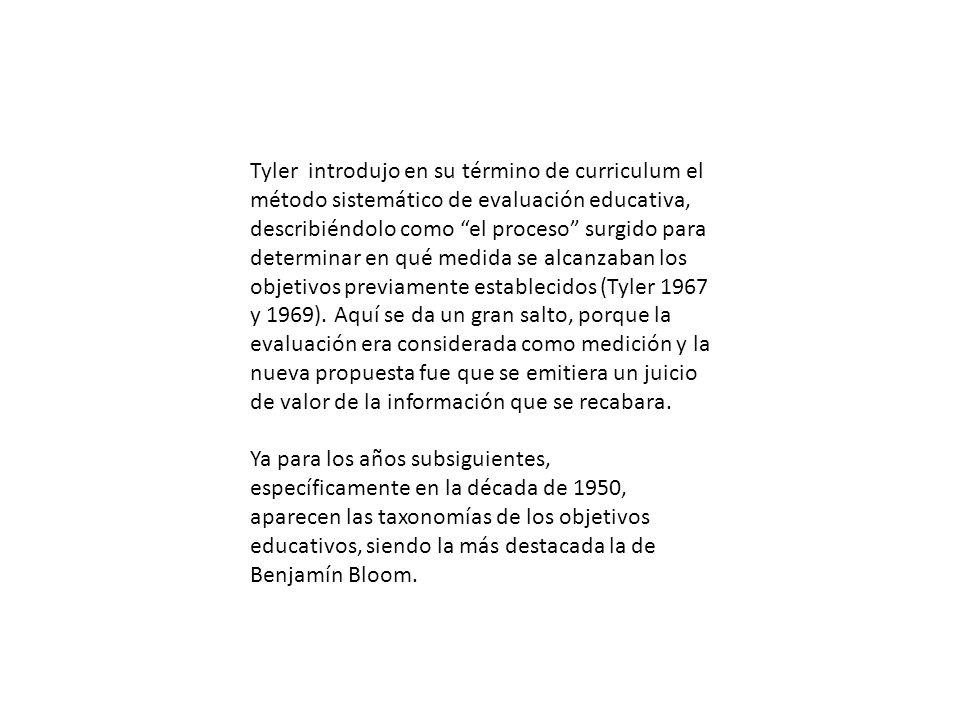 Tyler introdujo en su término de curriculum el método sistemático de evaluación educativa, describiéndolo como el proceso surgido para determinar en qué medida se alcanzaban los objetivos previamente establecidos (Tyler 1967 y 1969). Aquí se da un gran salto, porque la evaluación era considerada como medición y la nueva propuesta fue que se emitiera un juicio de valor de la información que se recabara.