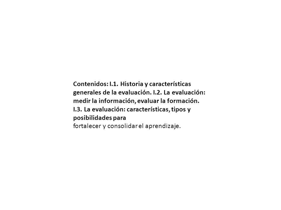 Contenidos: I.1. Historia y características generales de la evaluación. I.2. La evaluación: medir la información, evaluar la formación. I.3. La evaluación: características, tipos y posibilidades para