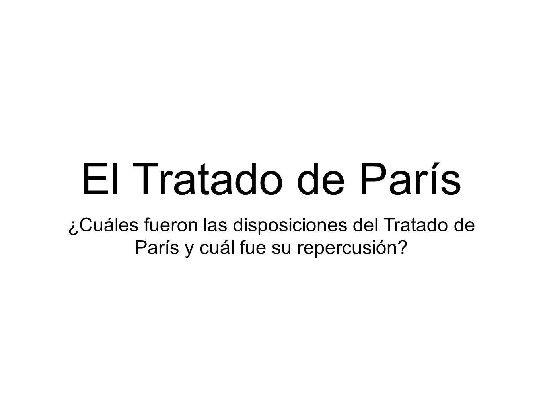 El Tratado de París ¿Cuáles fueron las disposiciones del Tratado de París y cuál fue su repercusión