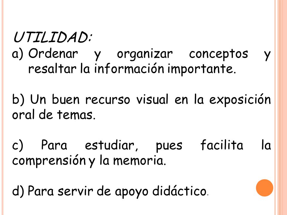 UTILIDAD: Ordenar y organizar conceptos y resaltar la información importante. b) Un buen recurso visual en la exposición oral de temas.