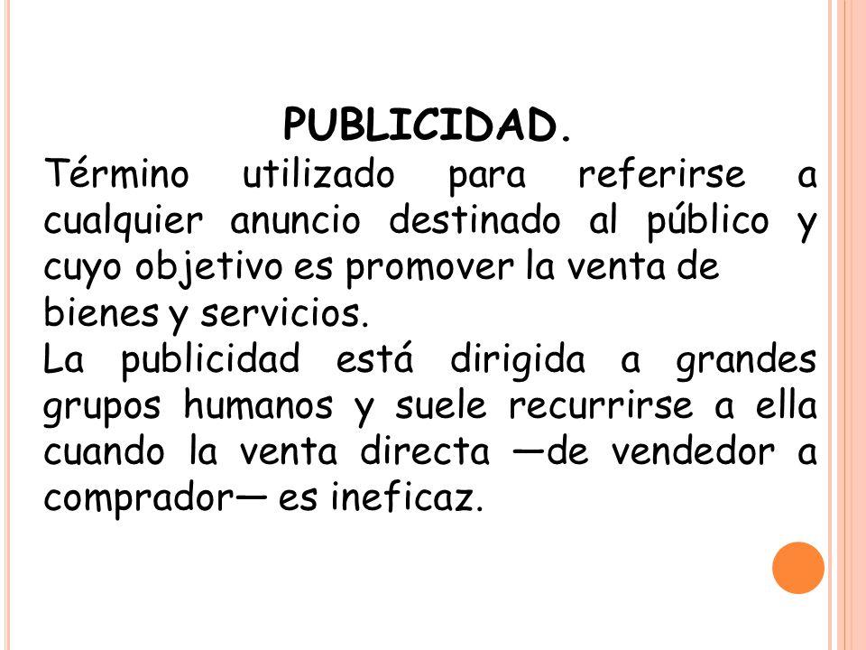 PUBLICIDAD. Término utilizado para referirse a cualquier anuncio destinado al público y cuyo objetivo es promover la venta de.