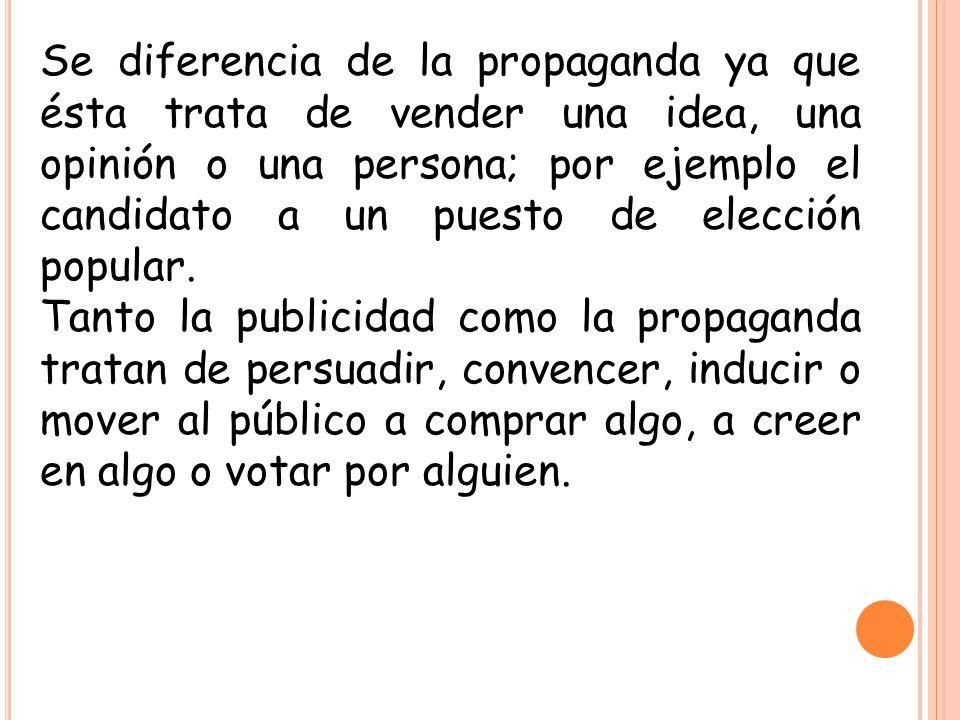 Se diferencia de la propaganda ya que ésta trata de vender una idea, una opinión o una persona; por ejemplo el candidato a un puesto de elección popular.