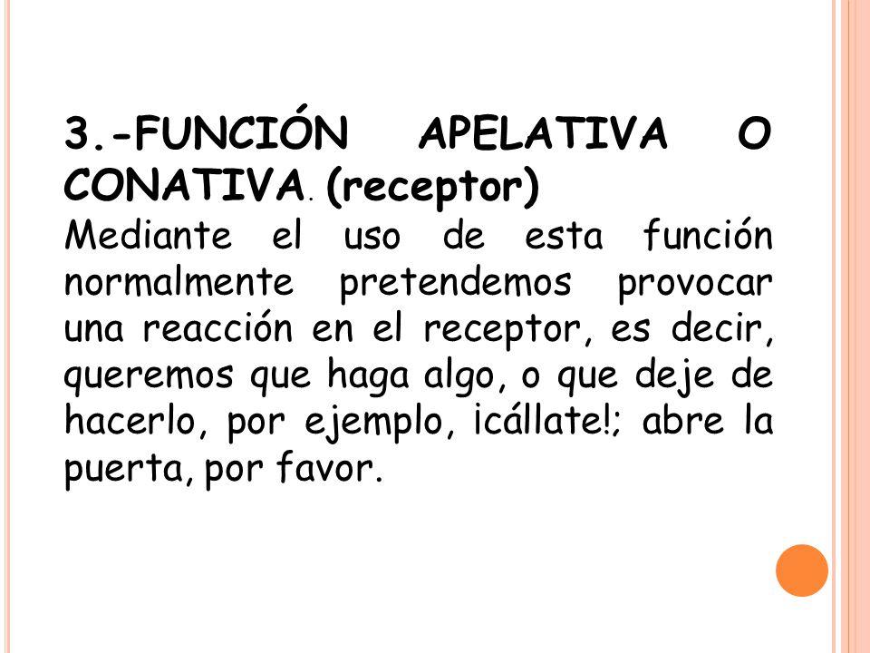 3.-FUNCIÓN APELATIVA O CONATIVA. (receptor)