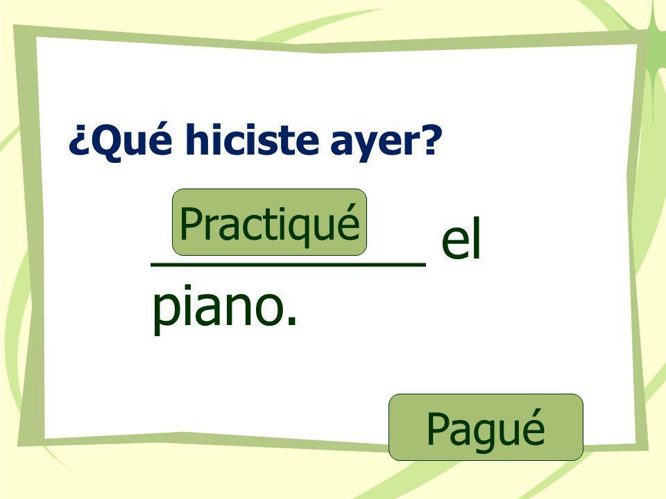 ¿Qué hiciste ayer Practiqué _________ el piano. Pagué