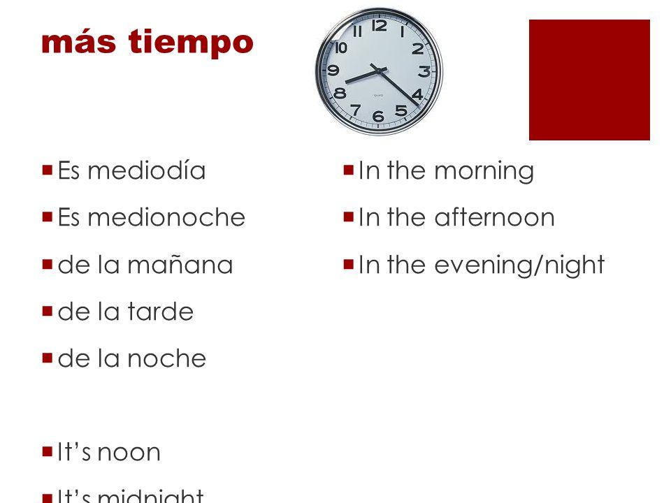 más tiempo Es mediodía In the morning Es medionoche In the afternoon