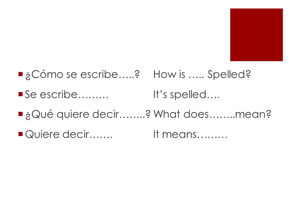 ¿Cómo se escribe….. How is ….. Spelled Se escribe……… It's spelled…. ¿Qué quiere decir…….. What does……..mean