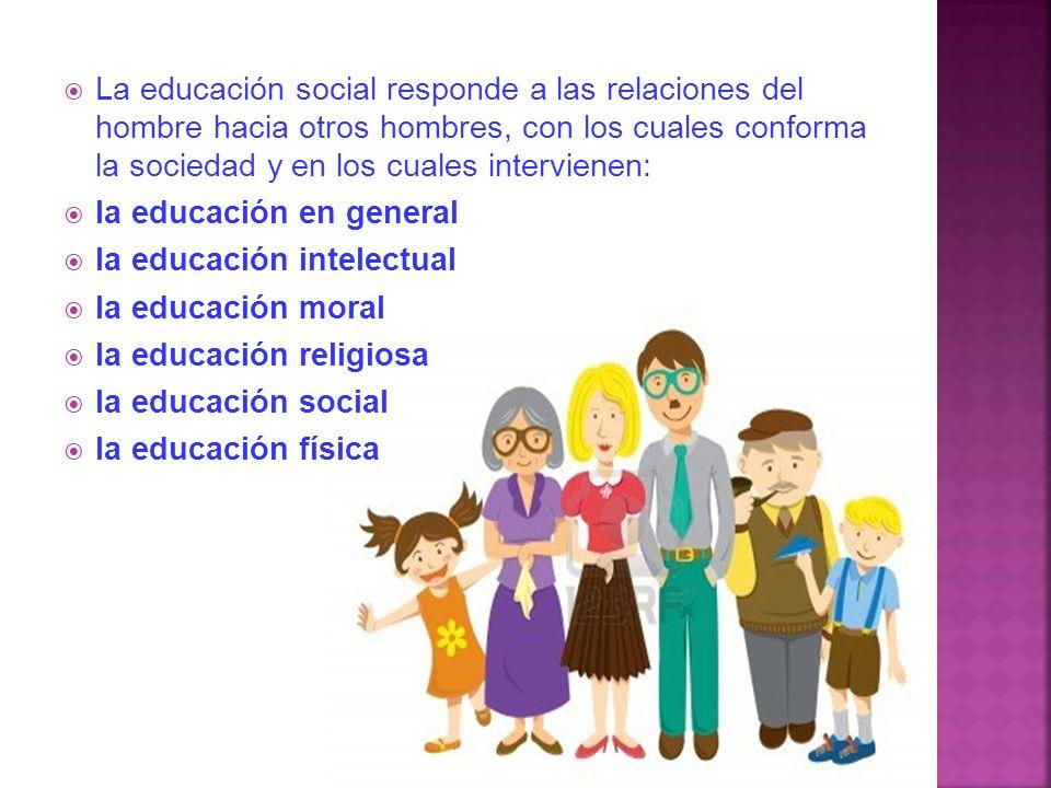 La educación social responde a las relaciones del hombre hacia otros hombres, con los cuales conforma la sociedad y en los cuales intervienen:
