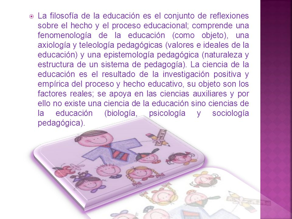La filosofía de la educación es el conjunto de reflexiones sobre el hecho y el proceso educacional; comprende una fenomenología de la educación (como objeto), una axiología y teleología pedagógicas (valores e ideales de la educación) y una epistemología pedagógica (naturaleza y estructura de un sistema de pedagogía).