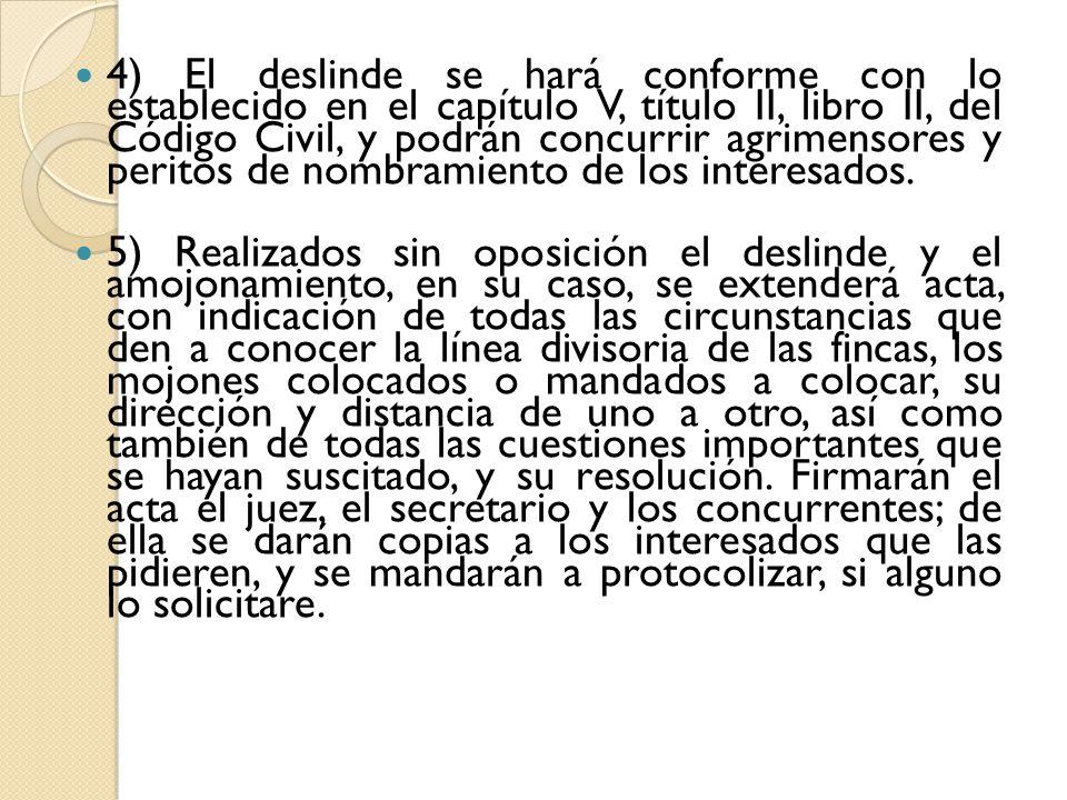 4) El deslinde se hará conforme con lo establecido en el capítulo V, título II, libro II, del Código Civil, y podrán concurrir agrimensores y peritos de nombramiento de los interesados.