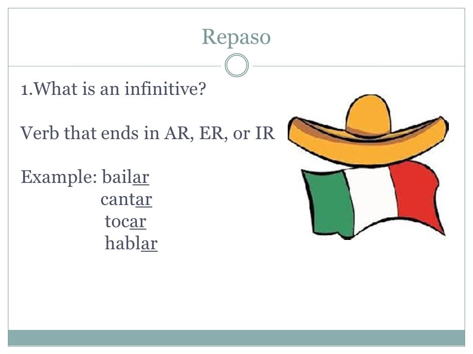 Repaso 1.What is an infinitive Verb that ends in AR, ER, or IR