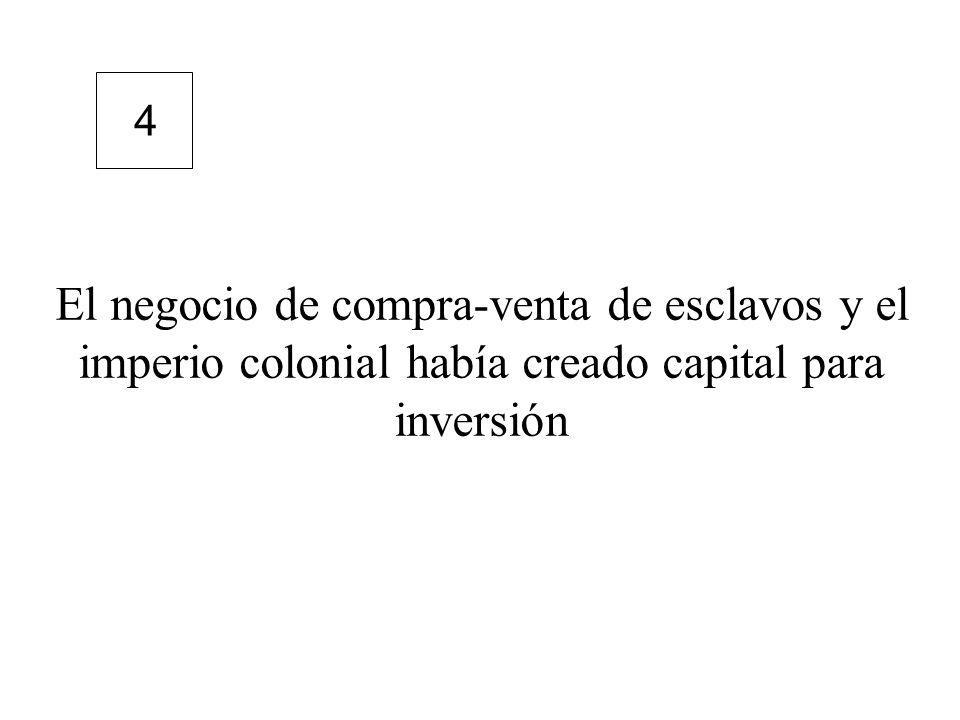 4 El negocio de compra-venta de esclavos y el imperio colonial había creado capital para inversión