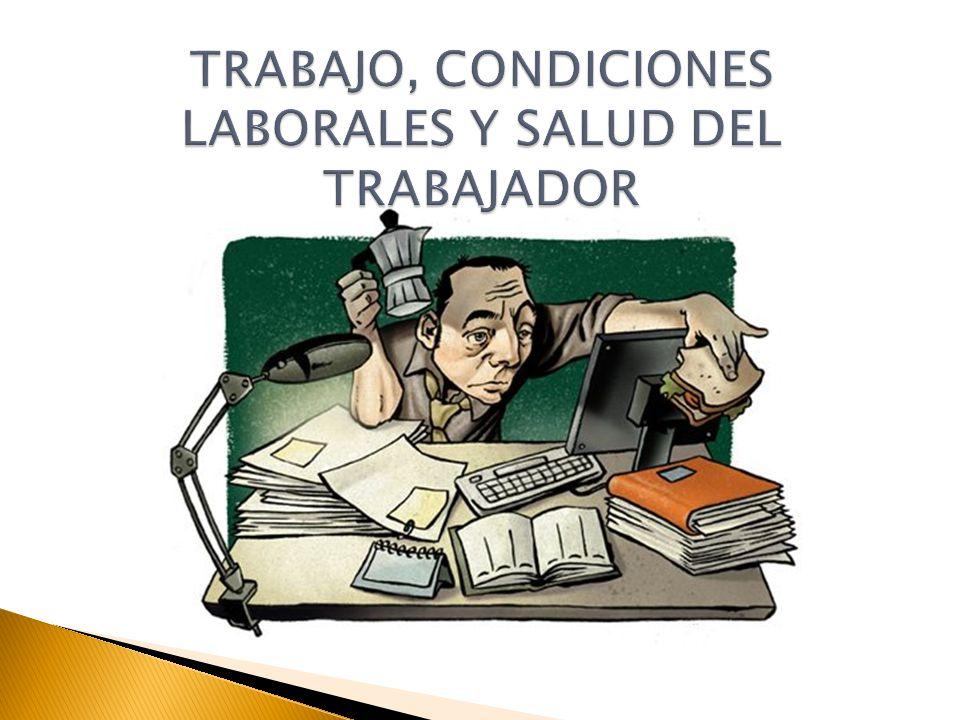 TRABAJO, CONDICIONES LABORALES Y SALUD DEL TRABAJADOR