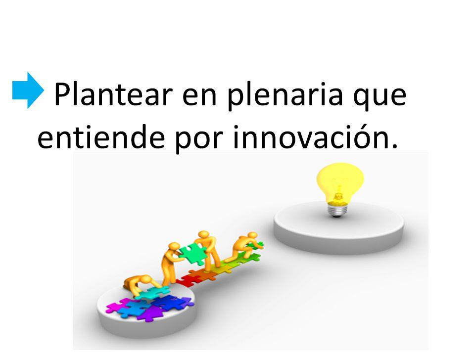 Plantear en plenaria que entiende por innovación.