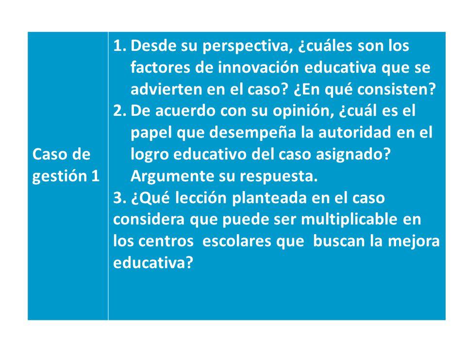Caso de gestión 1 Desde su perspectiva, ¿cuáles son los factores de innovación educativa que se advierten en el caso ¿En qué consisten