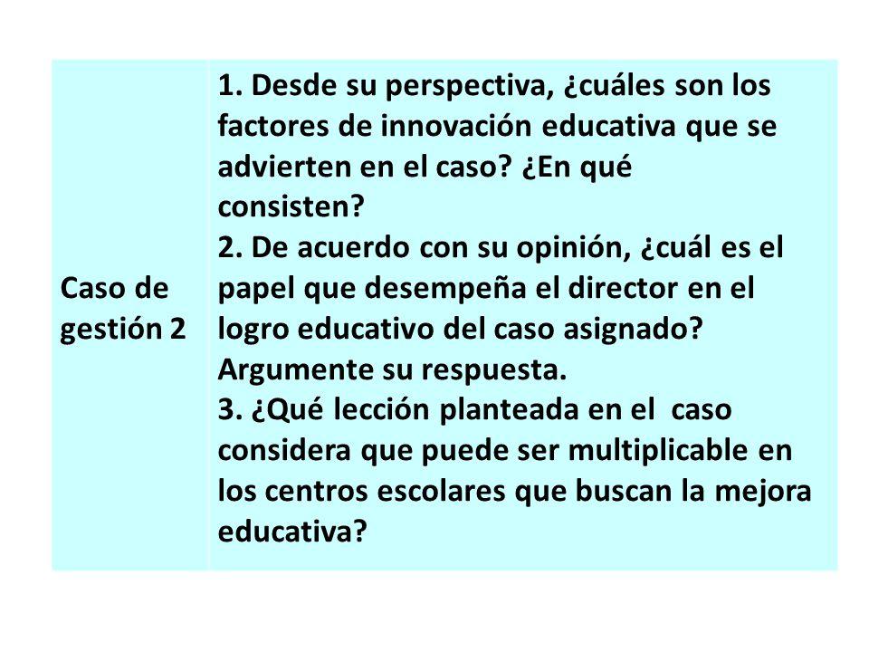 Caso de gestión 2 1. Desde su perspectiva, ¿cuáles son los factores de innovación educativa que se advierten en el caso ¿En qué.