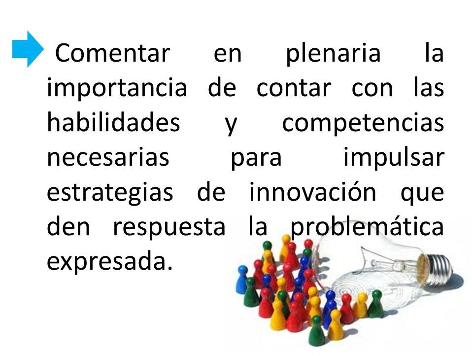 Comentar en plenaria la importancia de contar con las habilidades y competencias necesarias para impulsar estrategias de innovación que den respuesta la problemática expresada.