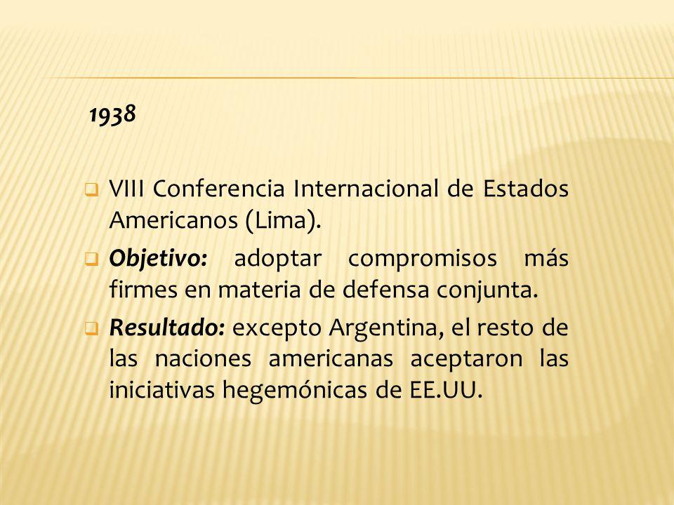 1938 VIII Conferencia Internacional de Estados Americanos (Lima). Objetivo: adoptar compromisos más firmes en materia de defensa conjunta.