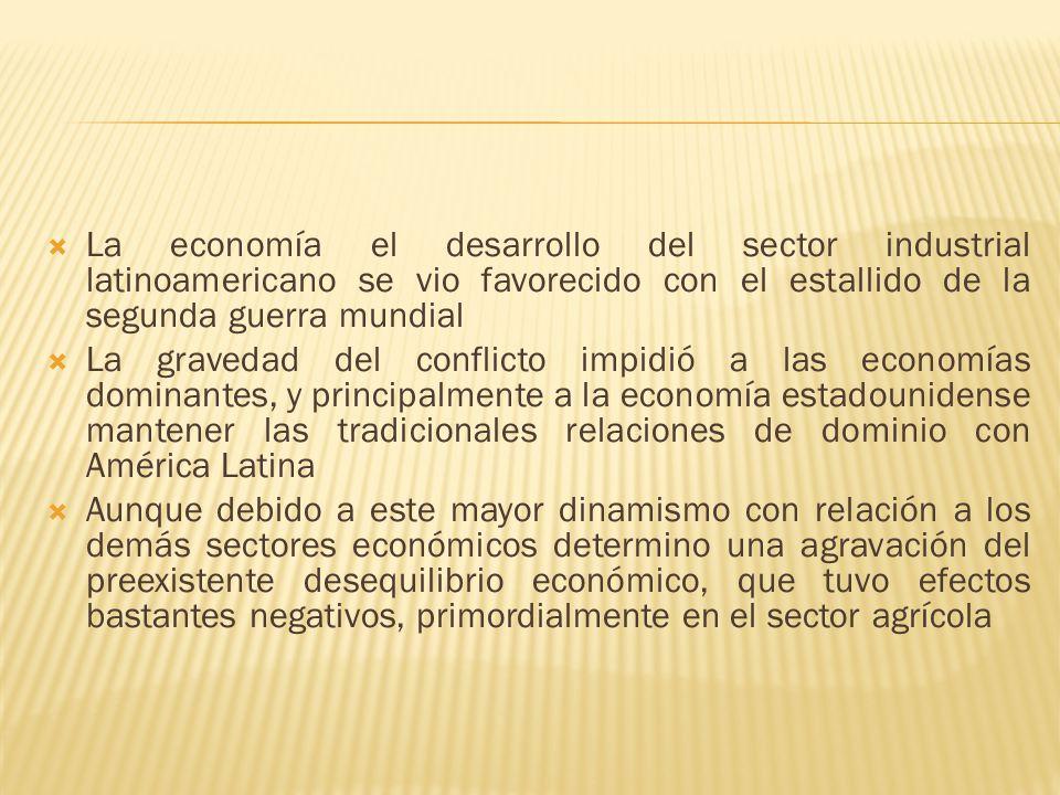 La economía el desarrollo del sector industrial latinoamericano se vio favorecido con el estallido de la segunda guerra mundial