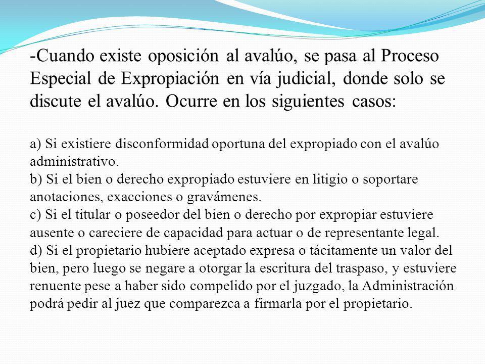 Cuando existe oposición al avalúo, se pasa al Proceso Especial de Expropiación en vía judicial, donde solo se discute el avalúo. Ocurre en los siguientes casos: