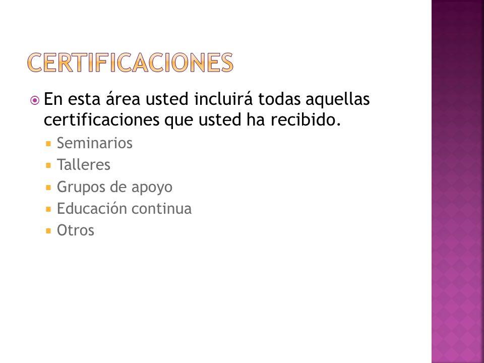Certificaciones En esta área usted incluirá todas aquellas certificaciones que usted ha recibido. Seminarios.
