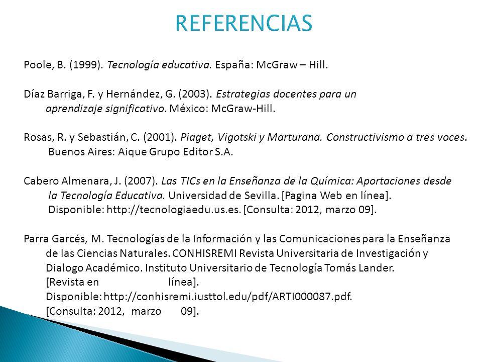 REFERENCIAS Poole, B. (1999). Tecnología educativa. España: McGraw – Hill. Díaz Barriga, F. y Hernández, G. (2003). Estrategias docentes para un.