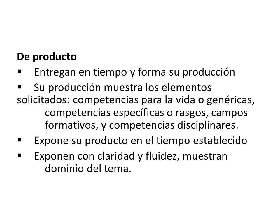 De producto  Entregan en tiempo y forma su producción  Su producción muestra los elementos solicitados: competencias para la vida o genéricas, competencias específicas o rasgos, campos formativos, y competencias disciplinares.